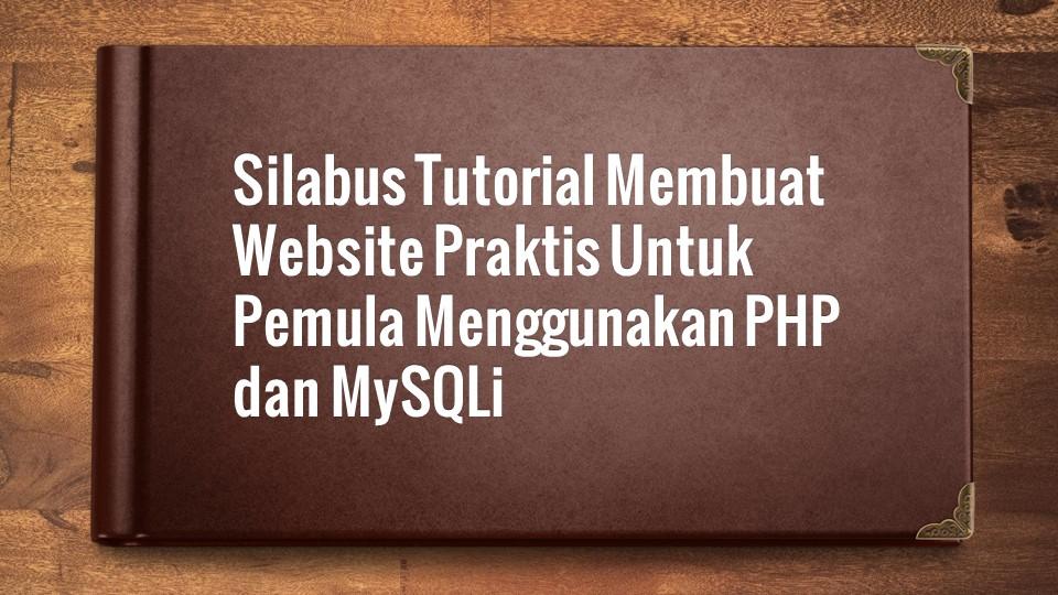 Silabus Tutorial Membuat Website Praktis Untuk Pemula Menggunakan PHP dan MySQLi
